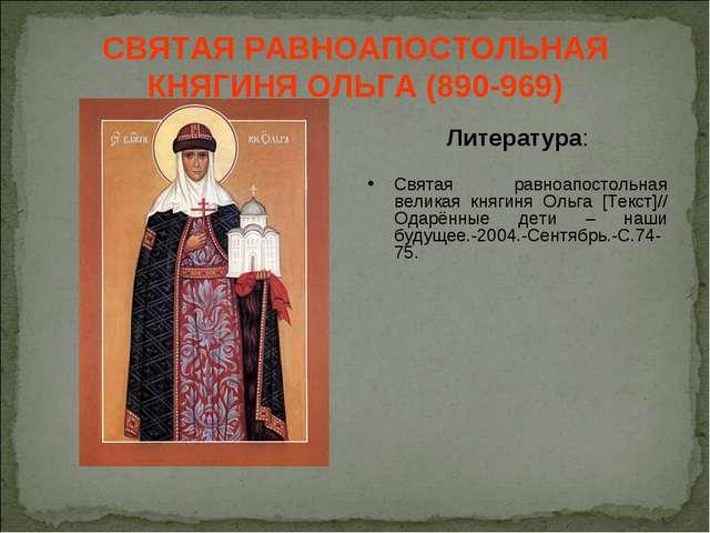 СВЯТАЯ РАВНОАПОСТОЛЬНАЯ КНЯГИНЯ ОЛЬГА (890-969) Литература: Святая равноапост...