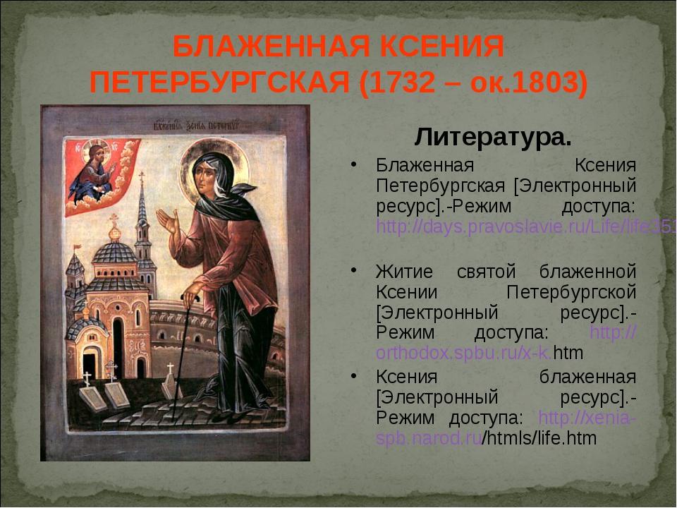 БЛАЖЕННАЯ КСЕНИЯ ПЕТЕРБУРГСКАЯ (1732 – ок.1803) Литература. Блаженная Ксения...