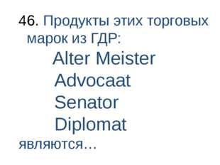 Продукты этих торговых марок из ГДР: Alter Meister Advocaat Senator Diplomat
