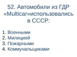 52. Автомобили из ГДР «Multiсar»использовались в СССР: Военными Милицией Пожа