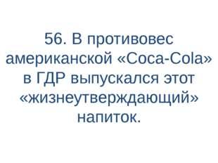 56. В противовес американской «Coca-Cola» в ГДР выпускался этот «жизнеутвержд