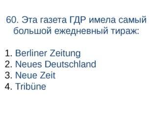60. Эта газета ГДР имела самый большой ежедневный тираж: Berliner Zeitung Neu
