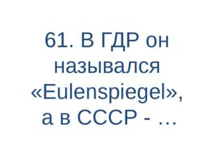 61. В ГДР он назывался «Eulenspiegel», а в СССР - …
