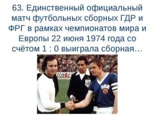 63. Единственный официальный матч футбольных сборных ГДР и ФРГ в рамках чемпи
