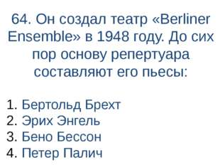 64. Он создал театр «Berliner Ensemble» в 1948 году. До сих пор основу реперт