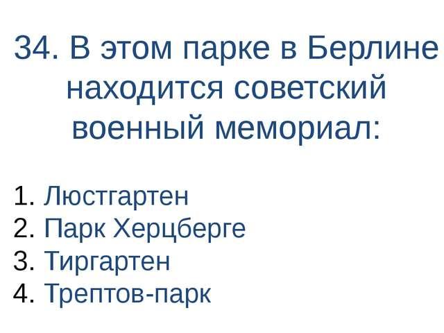 34. В этом парке в Берлине находится советский военный мемориал: Люстгартен П...