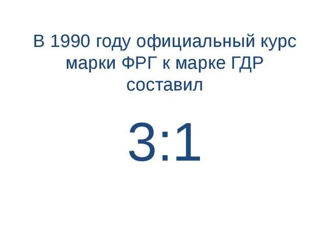 3:1 В 1990 году официальный курс марки ФРГ к марке ГДР составил