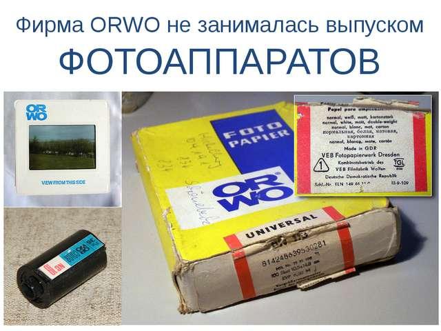 Фирма ORWO не занималась выпуском ФОТОАППАРАТОВ