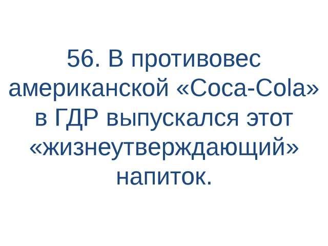 56. В противовес американской «Coca-Cola» в ГДР выпускался этот «жизнеутвержд...