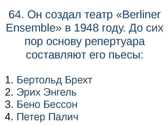 64. Он создал театр «Berliner Ensemble» в 1948 году. До сих пор основу реперт...