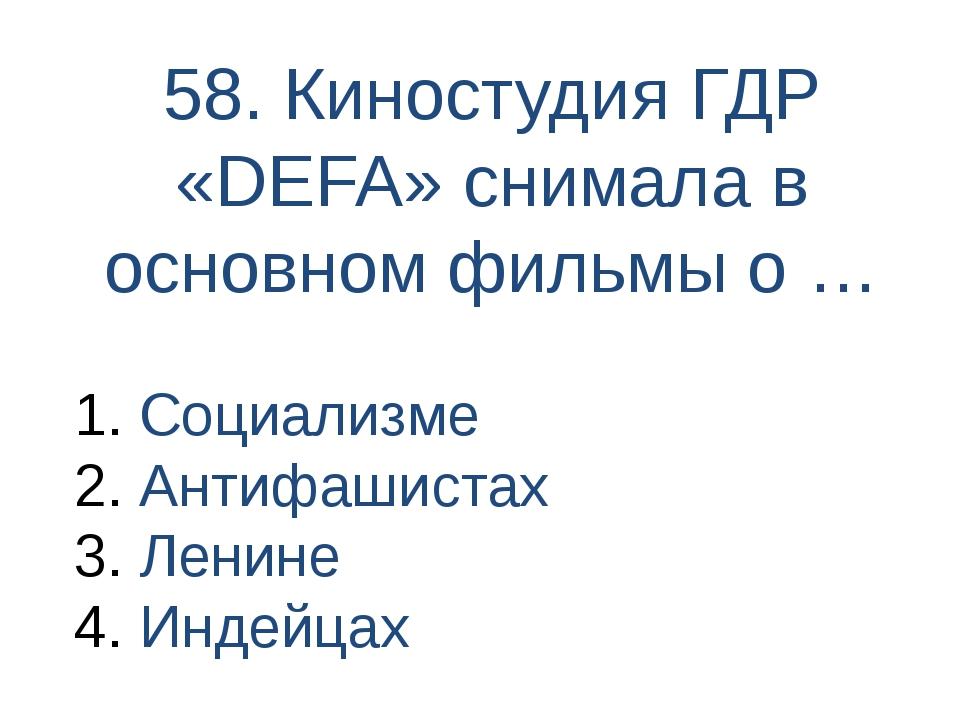 58. Киностудия ГДР «DEFA» снимала в основном фильмы о … Социализме Антифашист...