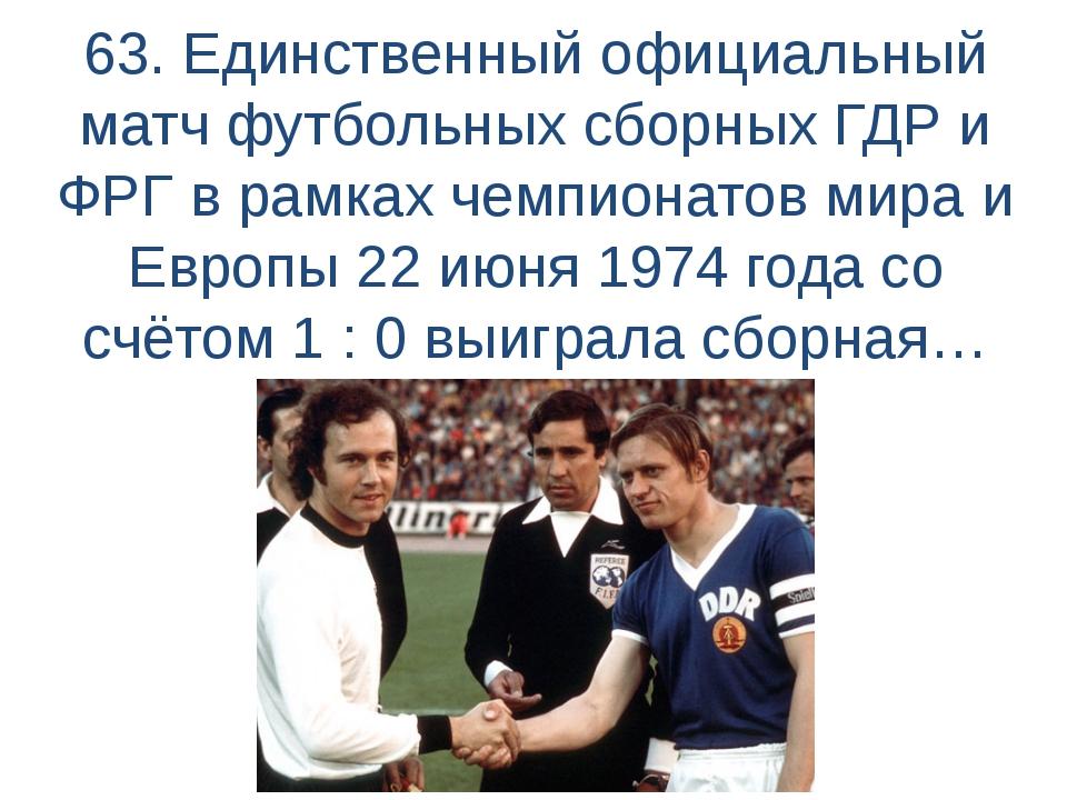 63. Единственный официальный матч футбольных сборных ГДР и ФРГ в рамках чемпи...