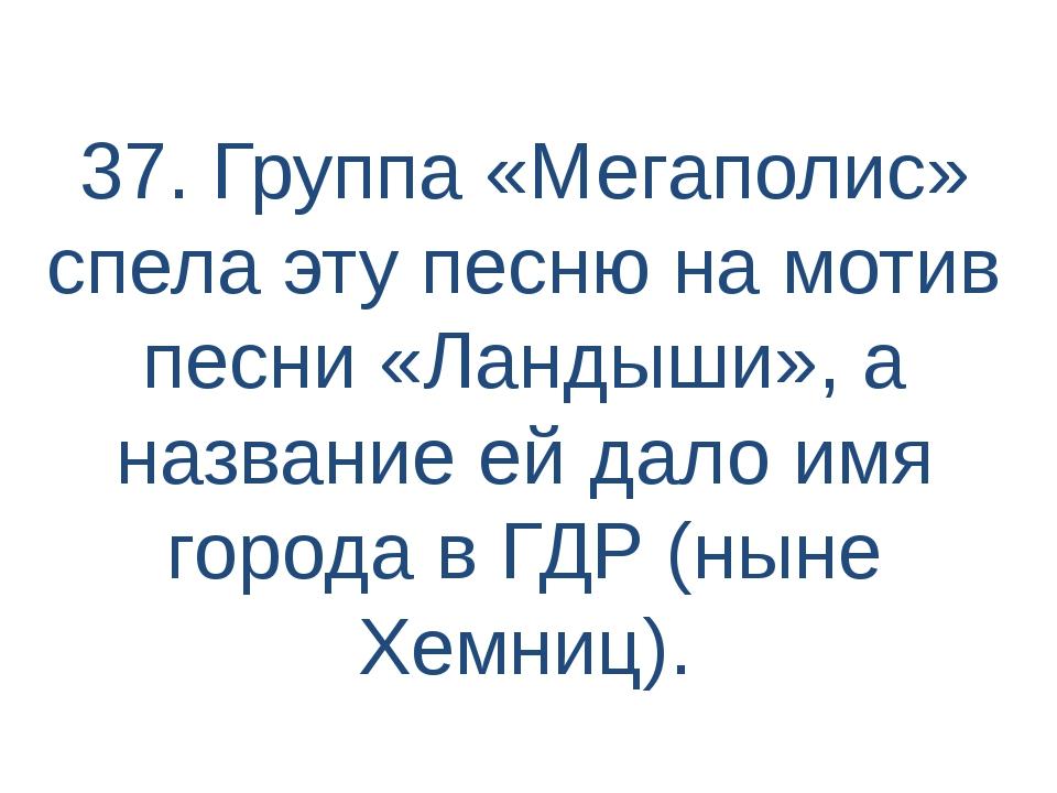 37. Группа «Мегаполис» спела эту песню на мотив песни «Ландыши», а название е...