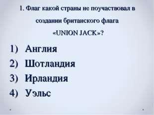 1. Флаг какой страны не поучаствовал в создании британского флага «UNION JACK