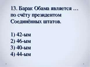 13. Барак Обама является … по счёту президентом Соединённых штатов. 42-ым 46-