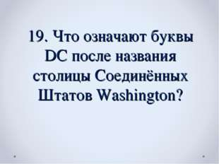 19. Что означают буквы DC после названия столицы Соединённых Штатов Washington?