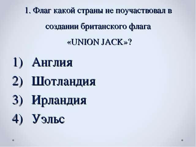 1. Флаг какой страны не поучаствовал в создании британского флага «UNION JACK...