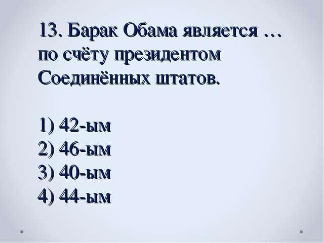13. Барак Обама является … по счёту президентом Соединённых штатов. 42-ым 46-...