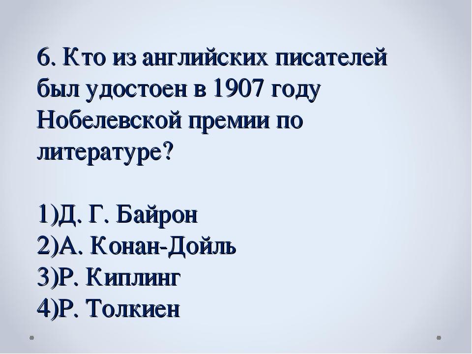 6. Кто из английских писателей был удостоен в 1907 году Нобелевской премии по...