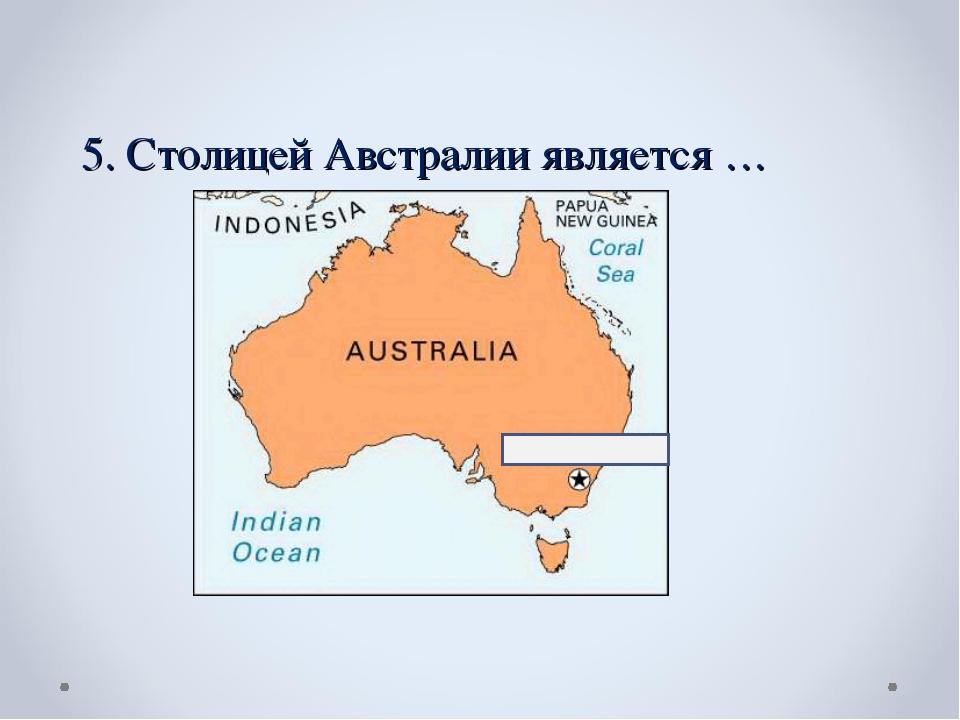 5. Столицей Австралии является …