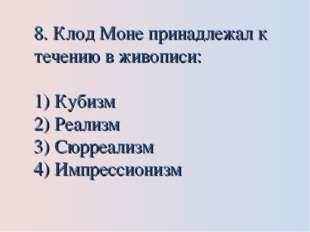 8. Клод Моне принадлежал к течению в живописи: Кубизм Реализм Сюрреализм Импр