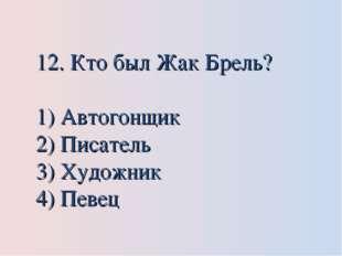 12. Кто был Жак Брель? Автогонщик Писатель Художник Певец