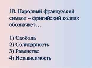 18. Народный французский символ – фригийский колпак обозначает… Свобода Солид