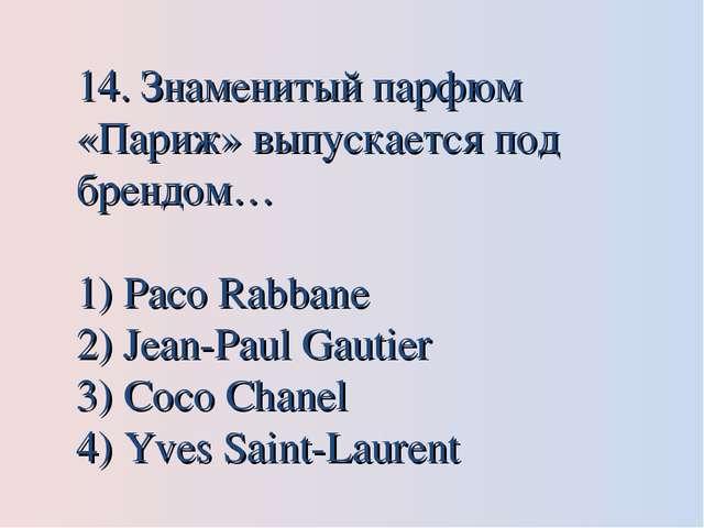 14. Знаменитый парфюм «Париж» выпускается под брендом… Paco Rabbane Jean-Paul...