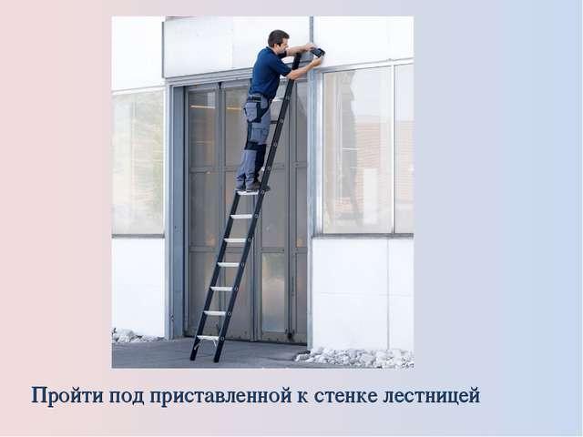 Пройти под приставленной к стенке лестницей