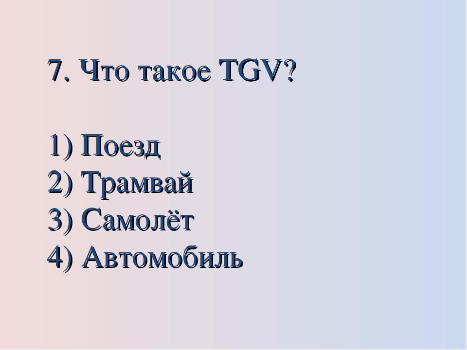 7. Что такое TGV? Поезд Трамвай Самолёт Автомобиль