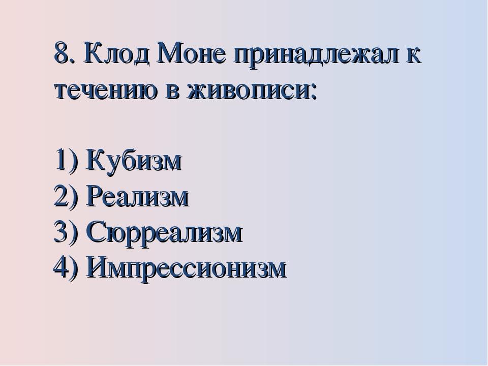 8. Клод Моне принадлежал к течению в живописи: Кубизм Реализм Сюрреализм Импр...