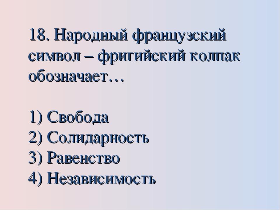 18. Народный французский символ – фригийский колпак обозначает… Свобода Солид...