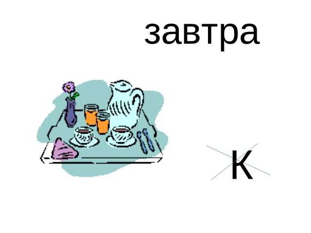 завтра К