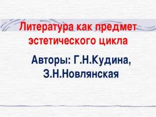 Литература как предмет эстетического цикла Авторы: Г.Н.Кудина, З.Н.Новлянская