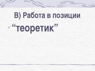 """В) Работа в позиции """"теоретик"""""""