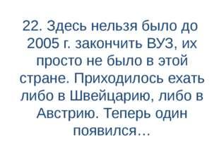 22. Здесь нельзя было до 2005 г. закончить ВУЗ, их просто не было в этой стра