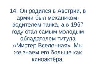 14. Он родился в Австрии, в армии был механиком-водителем танка, а в 1967 год