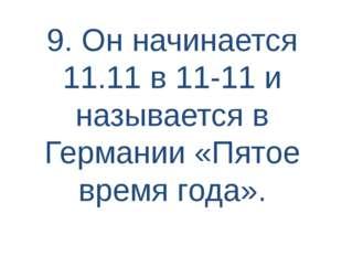 9. Он начинается 11.11 в 11-11 и называется в Германии «Пятое время года».