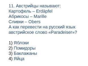 11. Австрийцы называют: Картофель – Erdäpfel Абрикосы – Marille Сливки – Ober