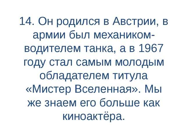14. Он родился в Австрии, в армии был механиком-водителем танка, а в 1967 год...