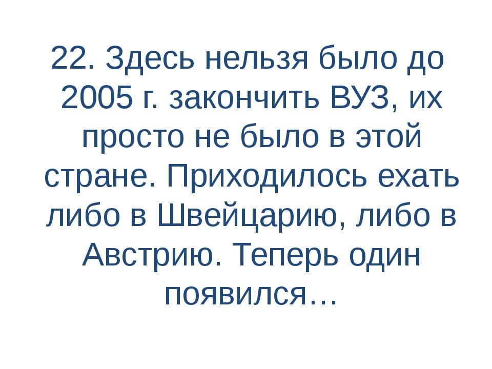 22. Здесь нельзя было до 2005 г. закончить ВУЗ, их просто не было в этой стра...