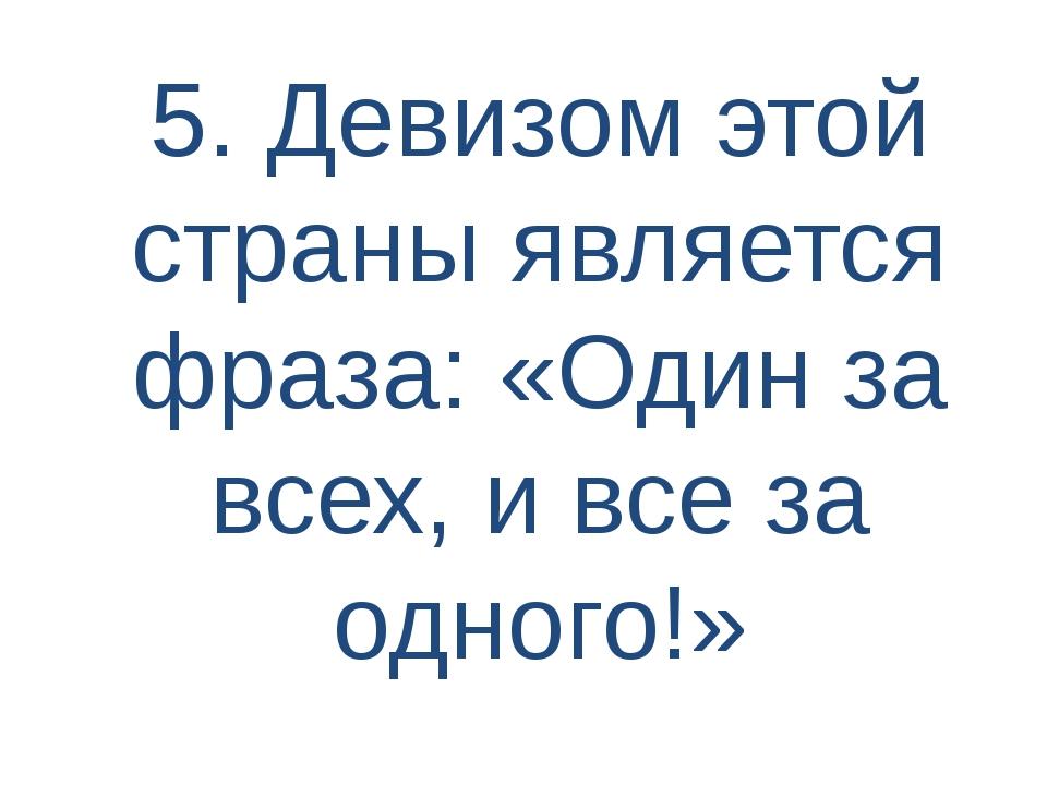 5. Девизом этой страны является фраза: «Один за всех, и все за одного!»