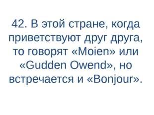 42. В этой стране, когда приветствуют друг друга, то говорят «Moien» или «Gud