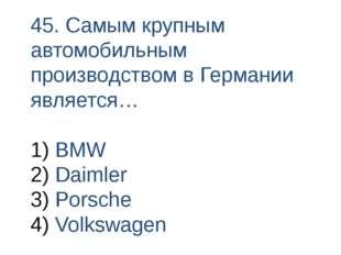 45. Самым крупным автомобильным производством в Германии является… BMW Daimle