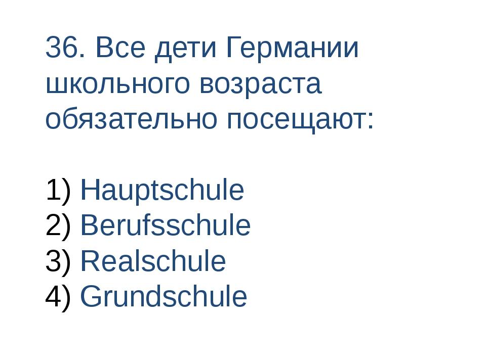 36. Все дети Германии школьного возраста обязательно посещают: Hauptschule Be...