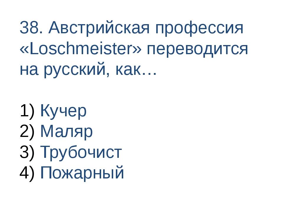 38. Австрийская профессия «Loschmeister» переводится на русский, как… Кучер М...
