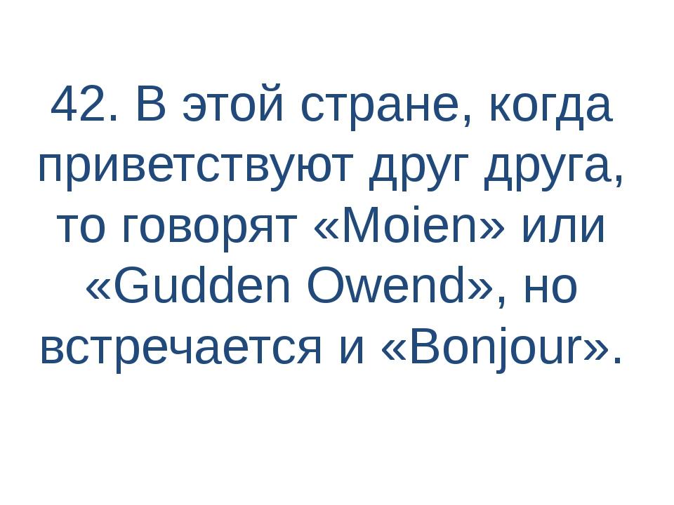 42. В этой стране, когда приветствуют друг друга, то говорят «Moien» или «Gud...