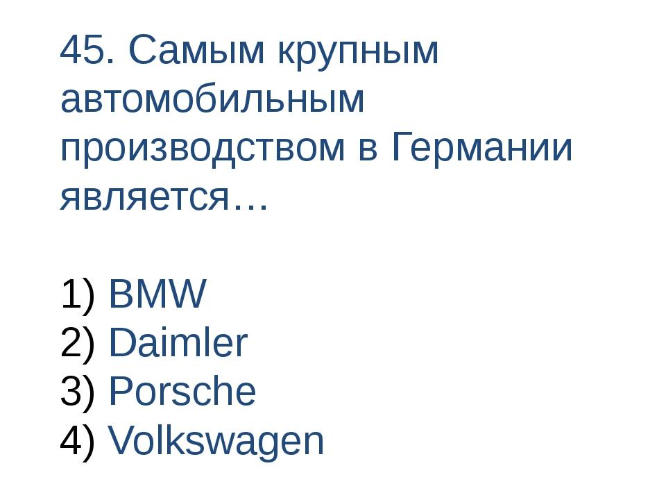 45. Самым крупным автомобильным производством в Германии является… BMW Daimle...