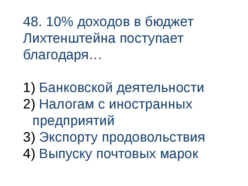 48. 10% доходов в бюджет Лихтенштейна поступает благодаря… Банковской деятель...