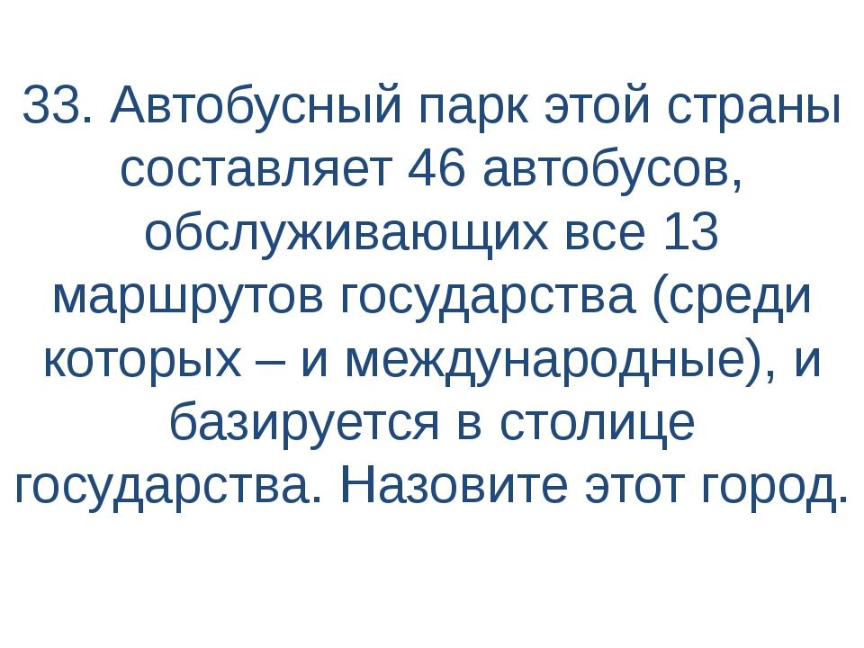 33. Автобусный парк этой страны составляет 46 автобусов, обслуживающих все 13...
